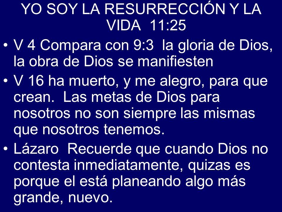 YO SOY LA RESURRECCIÓN Y LA VIDA 11:25 V 4 Compara con 9:3 la gloria de Dios, la obra de Dios se manifiesten V 16 ha muerto, y me alegro, para que cre