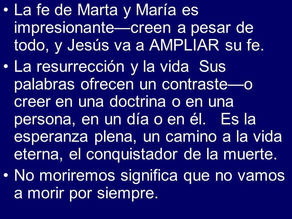 La fe de Marta y María es impresionantecreen a pesar de todo, y Jesús va a AMPLIAR su fe. La resurrección y la vida Sus palabras ofrecen un contrasteo