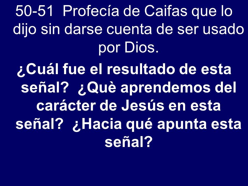 50-51 Profecía de Caifas que lo dijo sin darse cuenta de ser usado por Dios. ¿Cuál fue el resultado de esta señal? ¿Què aprendemos del carácter de Jes