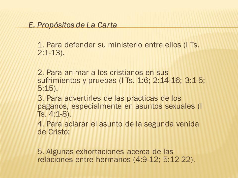 E. Propósitos de La Carta 1. Para defender su ministerio entre ellos (I Ts. 2:1-13). 2. Para animar a los cristianos en sus sufrimientos y pruebas (I