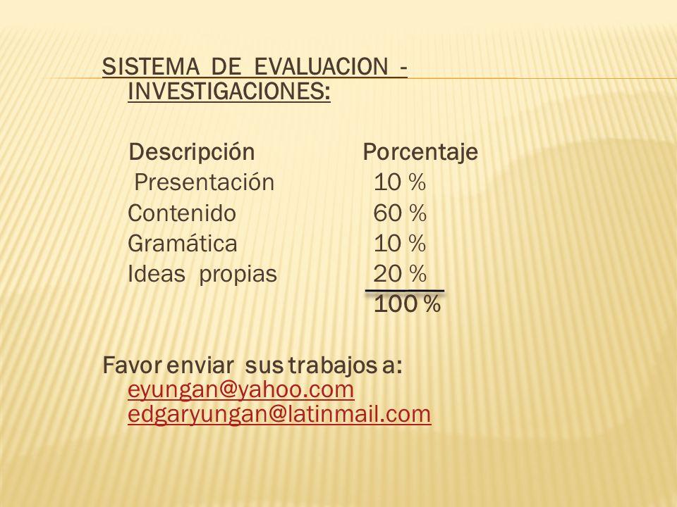 SISTEMA DE EVALUACION - INVESTIGACIONES: Descripción Porcentaje Presentación 10 % Contenido 60 % Gramática10 % Ideas propias 20 % 100 % Favor enviar s