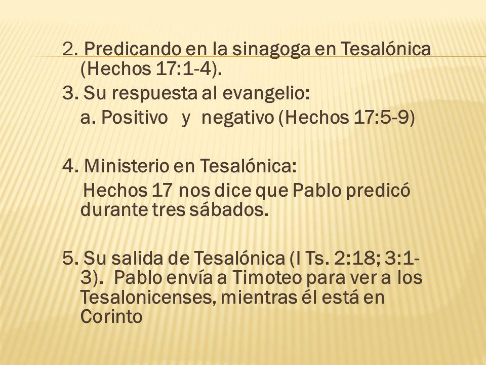 2. Predicando en la sinagoga en Tesalónica (Hechos 17:1-4). 3. Su respuesta al evangelio: a. Positivo y negativo (Hechos 17:5-9) 4. Ministerio en Tesa