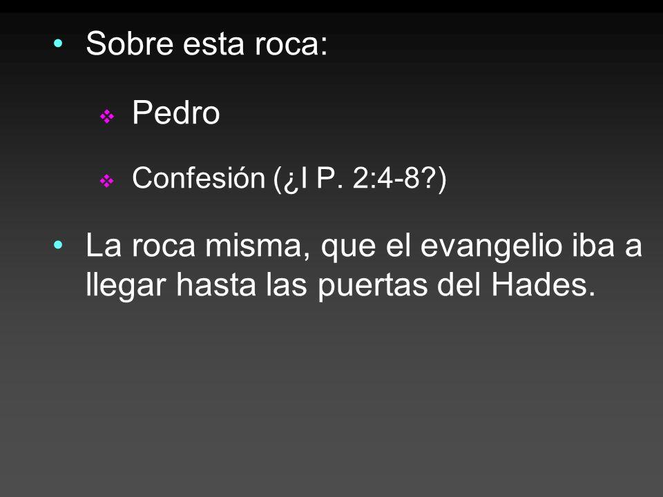 Sobre esta roca: Pedro Confesión (¿I P. 2:4-8?) La roca misma, que el evangelio iba a llegar hasta las puertas del Hades.