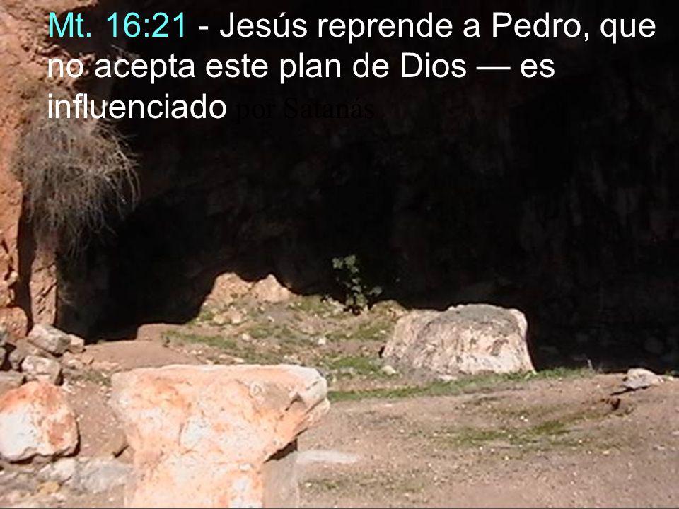 Mt. 16:21 - Jesús reprende a Pedro, que no acepta este plan de Dios es influenciado por Satanás