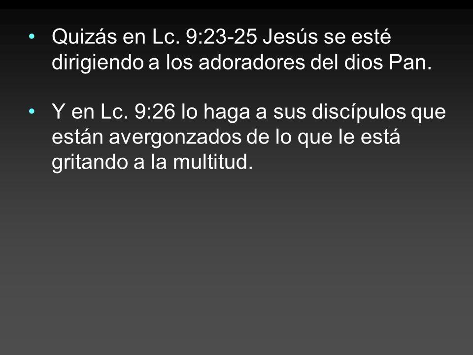 Quizás en Lc. 9:23-25 Jesús se esté dirigiendo a los adoradores del dios Pan. Y en Lc. 9:26 lo haga a sus discípulos que están avergonzados de lo que