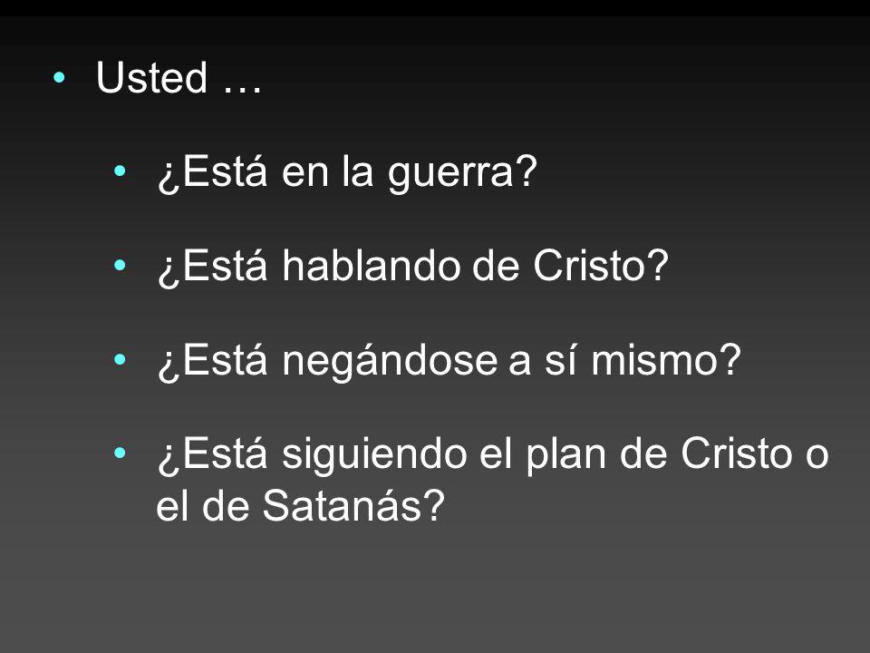 Usted … ¿Está en la guerra? ¿Está hablando de Cristo? ¿Está negándose a sí mismo? ¿Está siguiendo el plan de Cristo o el de Satanás?