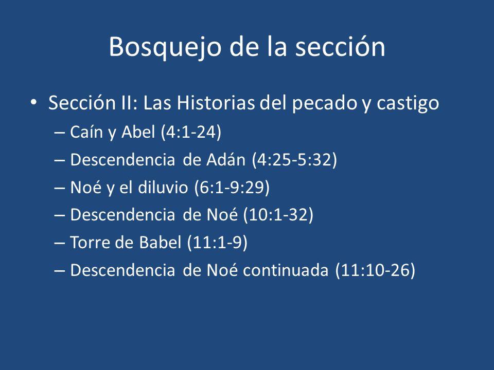 Bosquejo de la sección Sección II: Las Historias del pecado y castigo – Caín y Abel (4:1-24) – Descendencia de Adán (4:25-5:32) – Noé y el diluvio (6: