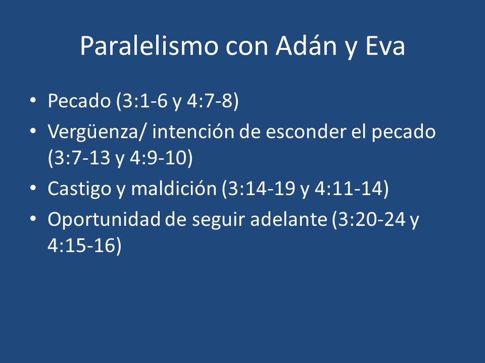 Paralelismo con Adán y Eva Pecado (3:1-6 y 4:7-8) Vergüenza/ intención de esconder el pecado (3:7-13 y 4:9-10) Castigo y maldición (3:14-19 y 4:11-14)