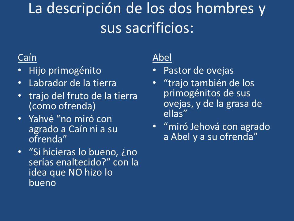 La descripción de los dos hombres y sus sacrificios: Caín Hijo primogénito Labrador de la tierra trajo del fruto de la tierra (como ofrenda) Yahvé no