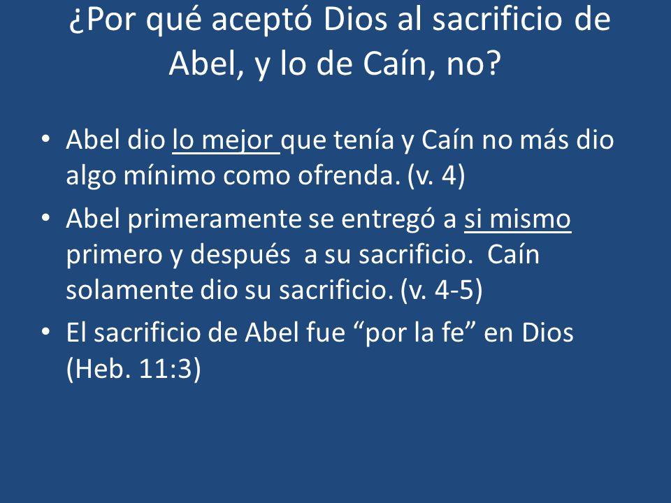 ¿Por qué aceptó Dios al sacrificio de Abel, y lo de Caín, no? Abel dio lo mejor que tenía y Caín no más dio algo mínimo como ofrenda. (v. 4) Abel prim