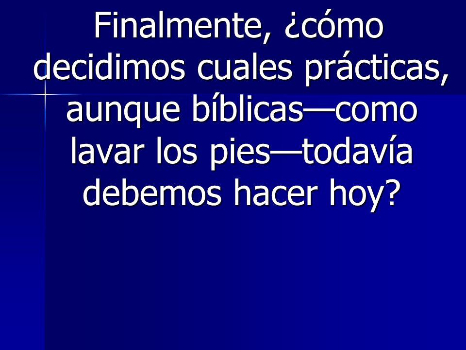 Finalmente, ¿cómo decidimos cuales prácticas, aunque bíblicascomo lavar los piestodavía debemos hacer hoy.