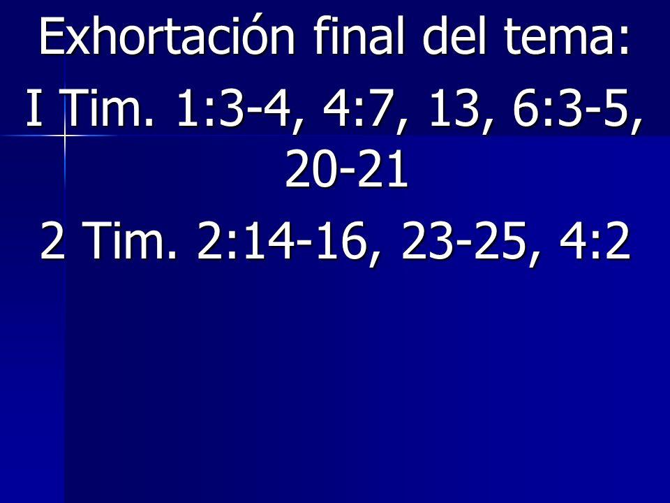 Exhortación final del tema: I Tim. 1:3-4, 4:7, 13, 6:3-5, 20-21 2 Tim. 2:14-16, 23-25, 4:2