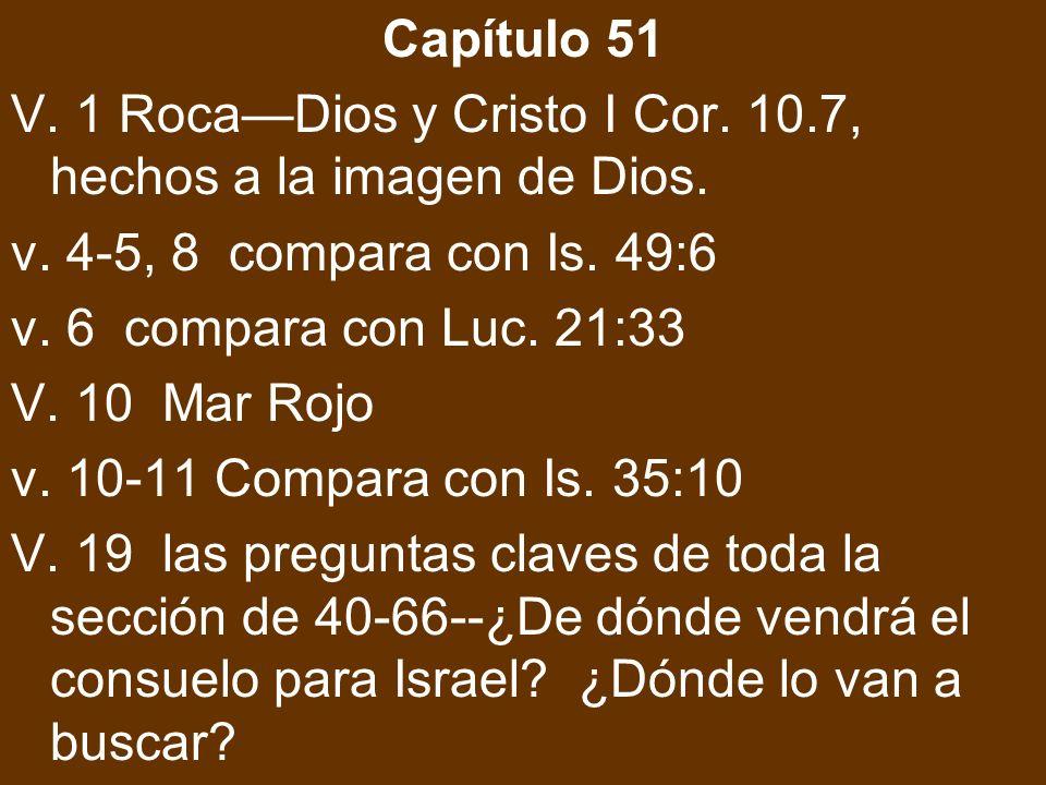 Capítulo 51 V. 1 RocaDios y Cristo I Cor. 10.7, hechos a la imagen de Dios. v. 4-5, 8 compara con Is. 49:6 v. 6 compara con Luc. 21:33 V. 10 Mar Rojo