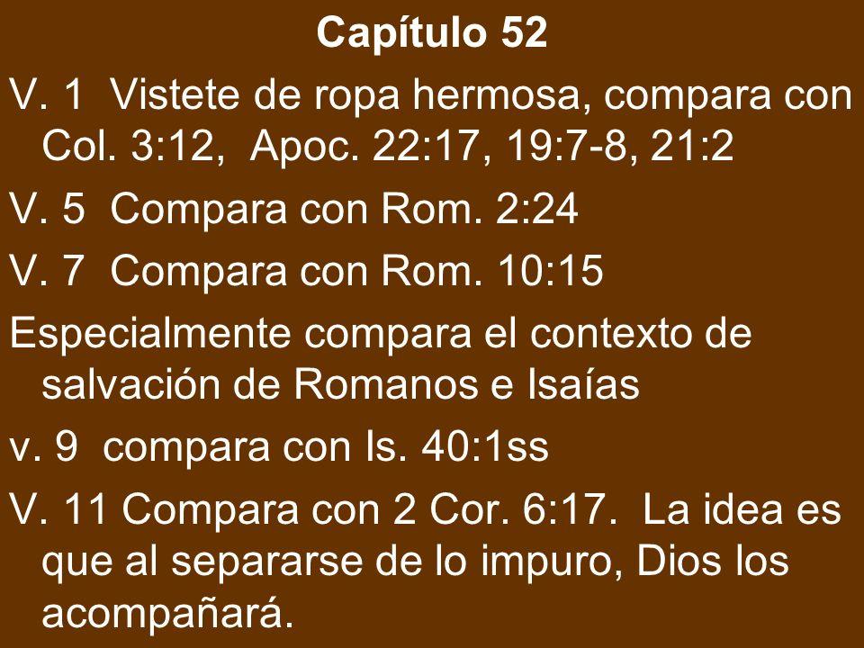 Capítulo 52 V. 1 Vistete de ropa hermosa, compara con Col. 3:12, Apoc. 22:17, 19:7-8, 21:2 V. 5 Compara con Rom. 2:24 V. 7 Compara con Rom. 10:15 Espe