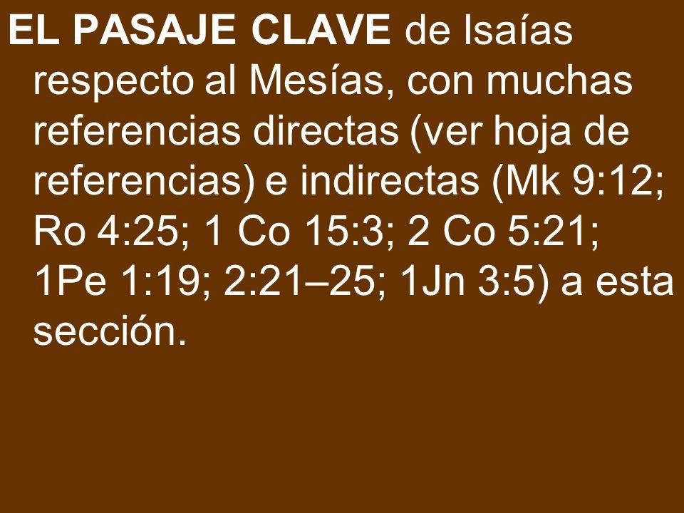 EL PASAJE CLAVE de Isaías respecto al Mesías, con muchas referencias directas (ver hoja de referencias) e indirectas (Mk 9:12; Ro 4:25; 1 Co 15:3; 2 C