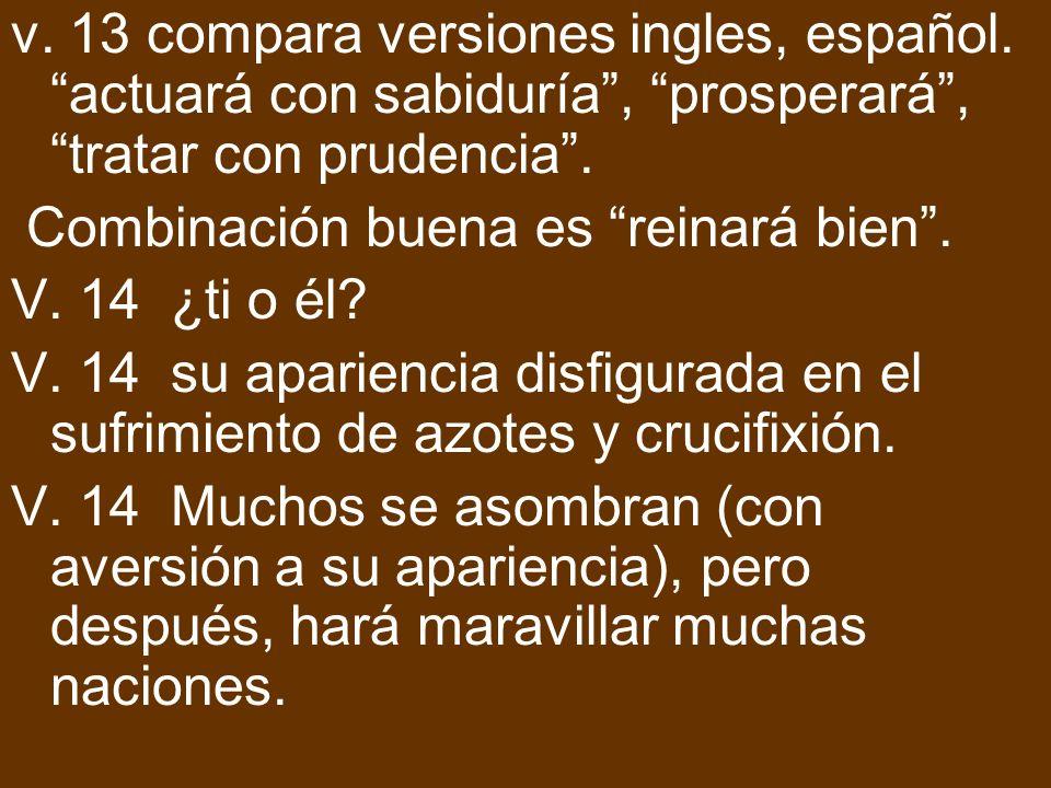v. 13 compara versiones ingles, español. actuará con sabiduría, prosperará, tratar con prudencia. Combinación buena es reinará bien. V. 14 ¿ti o él? V