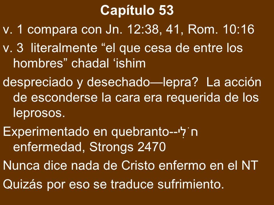 Capítulo 53 v. 1 compara con Jn. 12:38, 41, Rom. 10:16 v. 3 literalmente el que cesa de entre los hombres chadal ishim despreciado y desechadolepra? L