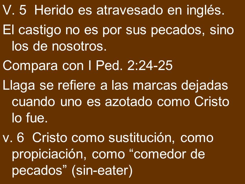V. 5 Herido es atravesado en inglés. El castigo no es por sus pecados, sino los de nosotros. Compara con I Ped. 2:24-25 Llaga se refiere a las marcas