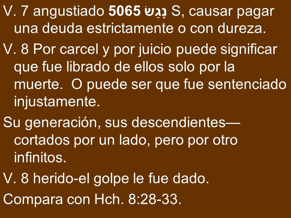 V. 7 angustiado 5065 נָגַשׂ S, causar pagar una deuda estrictamente o con dureza. V. 8 Por carcel y por juicio puede significar que fue librado de ell