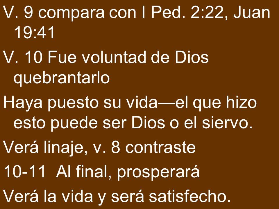 V. 9 compara con I Ped. 2:22, Juan 19:41 V. 10 Fue voluntad de Dios quebrantarlo Haya puesto su vidael que hizo esto puede ser Dios o el siervo. Verá