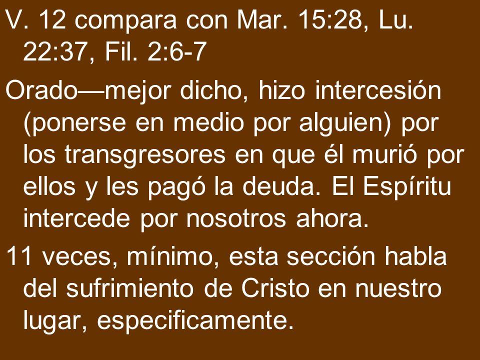 V. 12 compara con Mar. 15:28, Lu. 22:37, Fil. 2:6-7 Oradomejor dicho, hizo intercesión (ponerse en medio por alguien) por los transgresores en que él