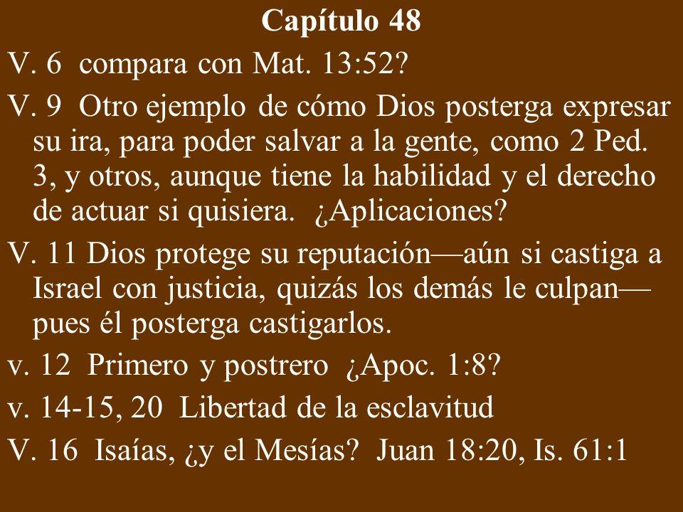 Capítulo 48 V. 6 compara con Mat. 13:52? V. 9 Otro ejemplo de cómo Dios posterga expresar su ira, para poder salvar a la gente, como 2 Ped. 3, y otros