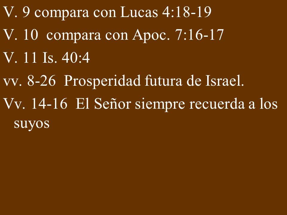V. 9 compara con Lucas 4:18-19 V. 10 compara con Apoc. 7:16-17 V. 11 Is. 40:4 vv. 8-26 Prosperidad futura de Israel. Vv. 14-16 El Señor siempre recuer