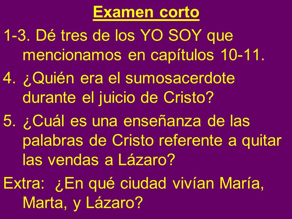 Examen corto 1-3. Dé tres de los YO SOY que mencionamos en capítulos 10-11. 4.¿Quién era el sumosacerdote durante el juicio de Cristo? 5.¿Cuál es una