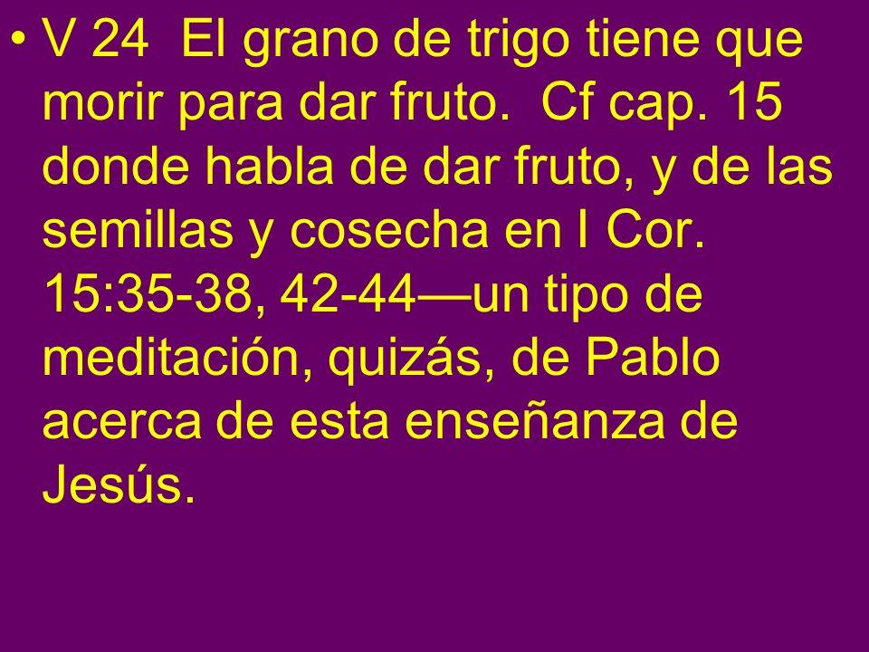 V 24 El grano de trigo tiene que morir para dar fruto. Cf cap. 15 donde habla de dar fruto, y de las semillas y cosecha en I Cor. 15:35-38, 42-44un ti