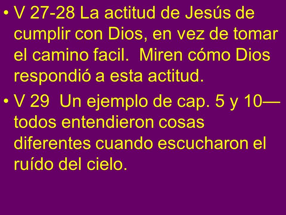 V 27-28 La actitud de Jesús de cumplir con Dios, en vez de tomar el camino facil. Miren cómo Dios respondió a esta actitud. V 29 Un ejemplo de cap. 5