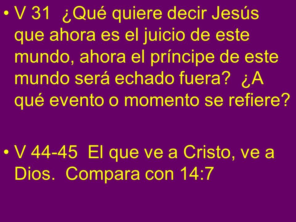 V 31 ¿Qué quiere decir Jesús que ahora es el juicio de este mundo, ahora el príncipe de este mundo será echado fuera? ¿A qué evento o momento se refie