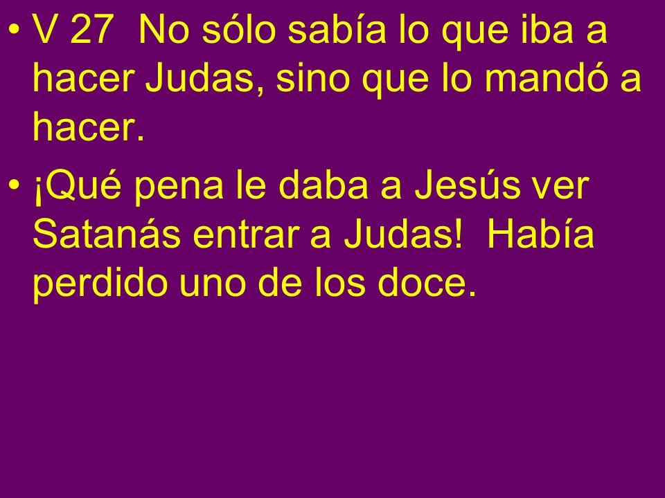 V 27 No sólo sabía lo que iba a hacer Judas, sino que lo mandó a hacer. ¡Qué pena le daba a Jesús ver Satanás entrar a Judas! Había perdido uno de los