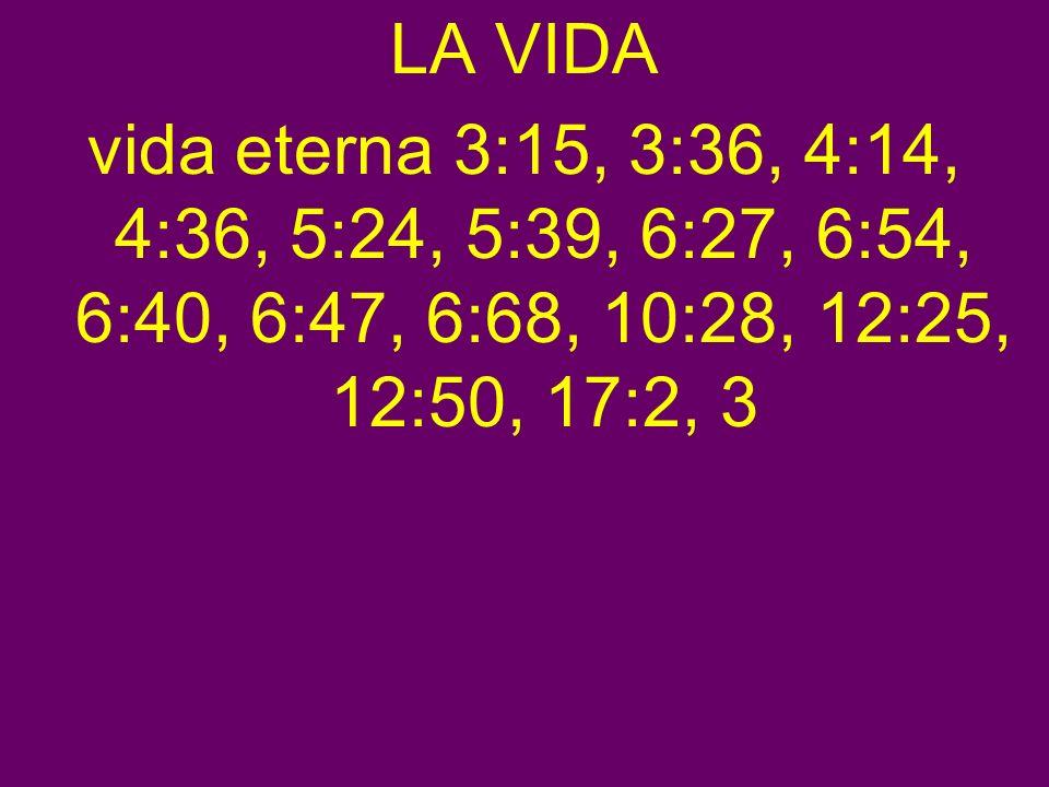 LA VIDA vida eterna 3:15, 3:36, 4:14, 4:36, 5:24, 5:39, 6:27, 6:54, 6:40, 6:47, 6:68, 10:28, 12:25, 12:50, 17:2, 3
