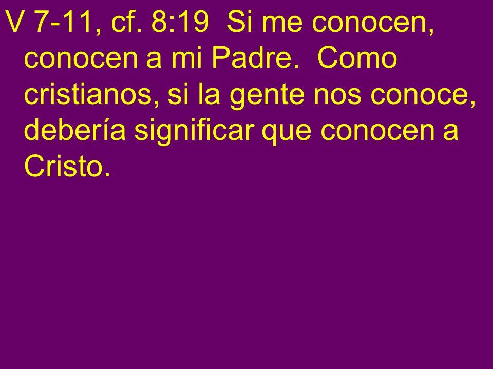 V 7-11, cf. 8:19 Si me conocen, conocen a mi Padre. Como cristianos, si la gente nos conoce, debería significar que conocen a Cristo.