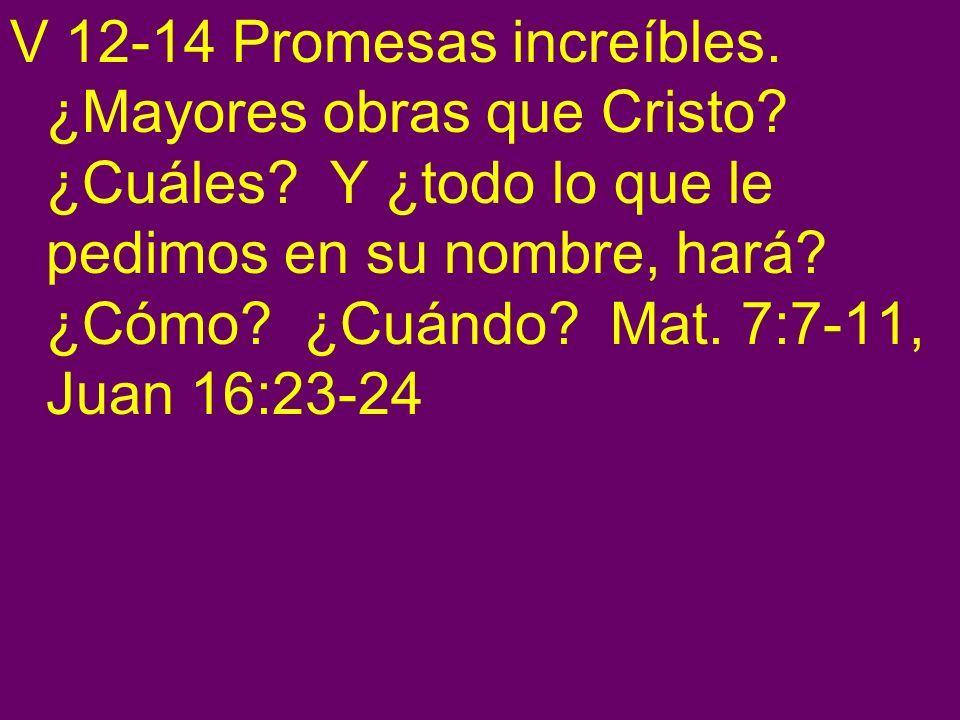V 12-14 Promesas increíbles. ¿Mayores obras que Cristo? ¿Cuáles? Y ¿todo lo que le pedimos en su nombre, hará? ¿Cómo? ¿Cuándo? Mat. 7:7-11, Juan 16:23