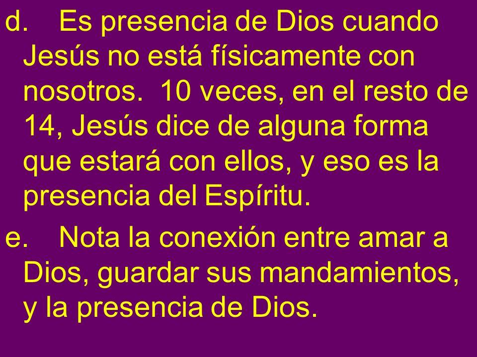 d. Es presencia de Dios cuando Jesús no está físicamente con nosotros. 10 veces, en el resto de 14, Jesús dice de alguna forma que estará con ellos, y