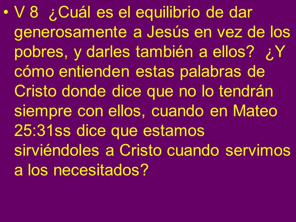 V 8 ¿Cuál es el equilibrio de dar generosamente a Jesús en vez de los pobres, y darles también a ellos? ¿Y cómo entienden estas palabras de Cristo don