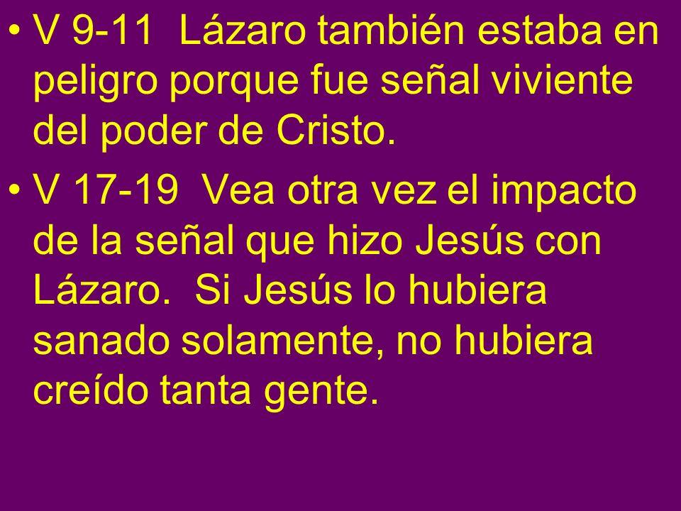 V 9-11 Lázaro también estaba en peligro porque fue señal viviente del poder de Cristo. V 17-19 Vea otra vez el impacto de la señal que hizo Jesús con