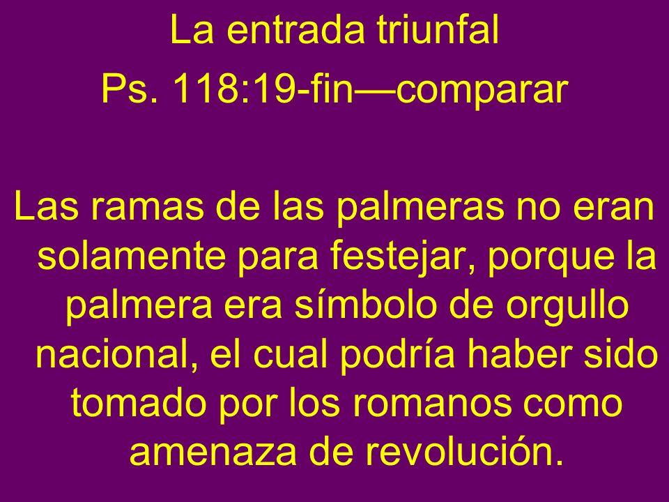 La entrada triunfal Ps. 118:19-fincomparar Las ramas de las palmeras no eran solamente para festejar, porque la palmera era símbolo de orgullo naciona