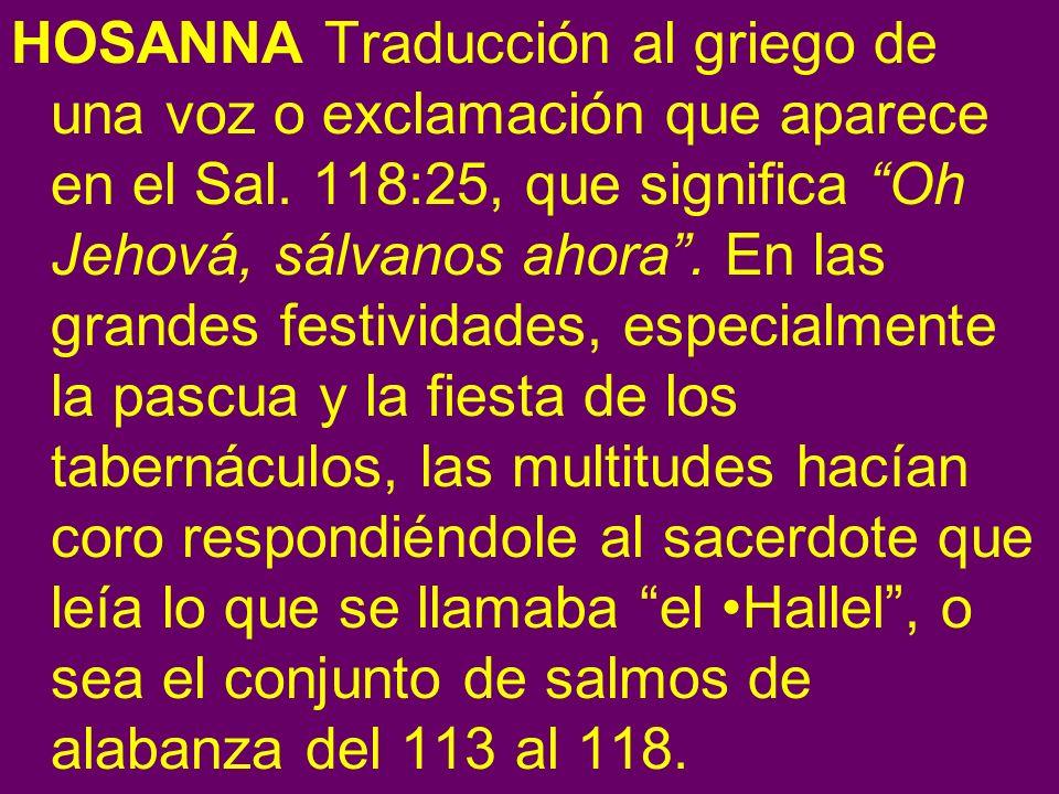 HOSANNA Traducción al griego de una voz o exclamación que aparece en el Sal. 118:25, que significa Oh Jehová, sálvanos ahora. En las grandes festivida