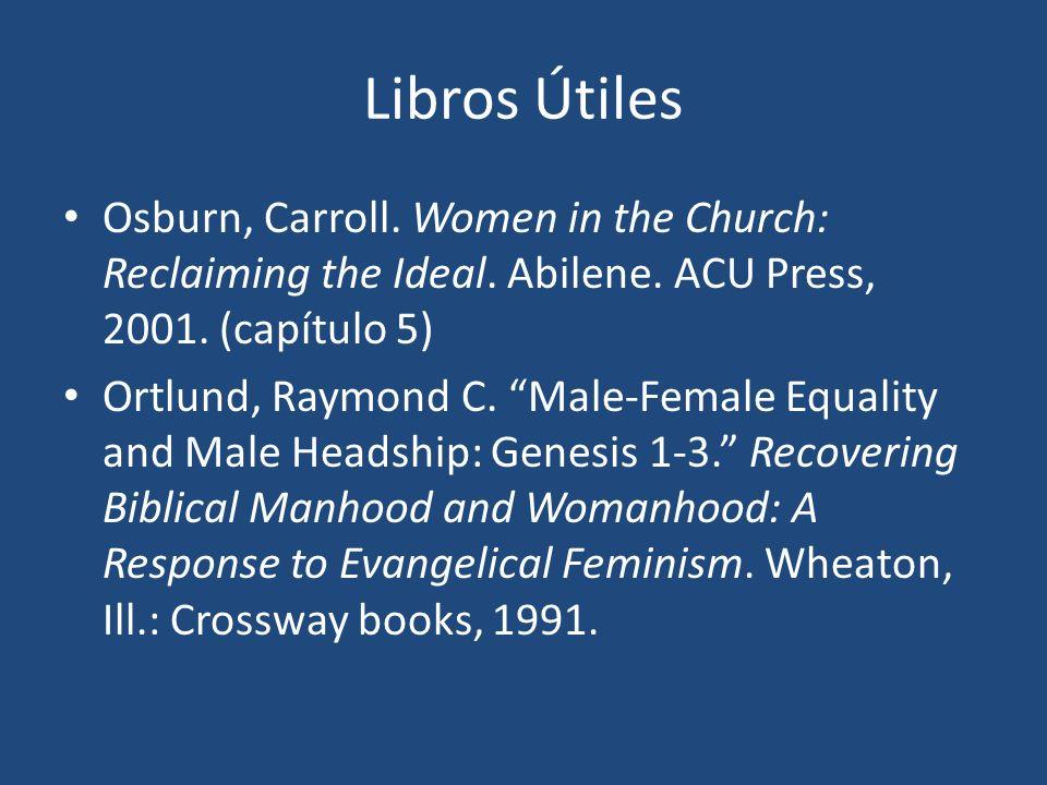 Libros Útiles Osburn, Carroll. Women in the Church: Reclaiming the Ideal. Abilene. ACU Press, 2001. (capítulo 5) Ortlund, Raymond C. Male-Female Equal