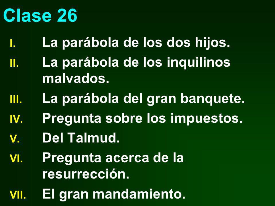 Clase 26 I. La parábola de los dos hijos. II. La parábola de los inquilinos malvados. III. La parábola del gran banquete. IV. Pregunta sobre los impue