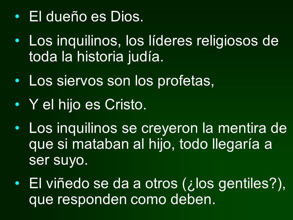 El dueño es Dios. Los inquilinos, los líderes religiosos de toda la historia judía. Los siervos son los profetas, Y el hijo es Cristo. Los inquilinos