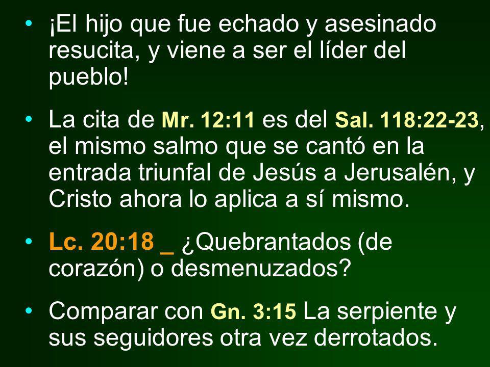 ¡El hijo que fue echado y asesinado resucita, y viene a ser el líder del pueblo! La cita de Mr. 12:11 es del Sal. 118:22-23, el mismo salmo que se can
