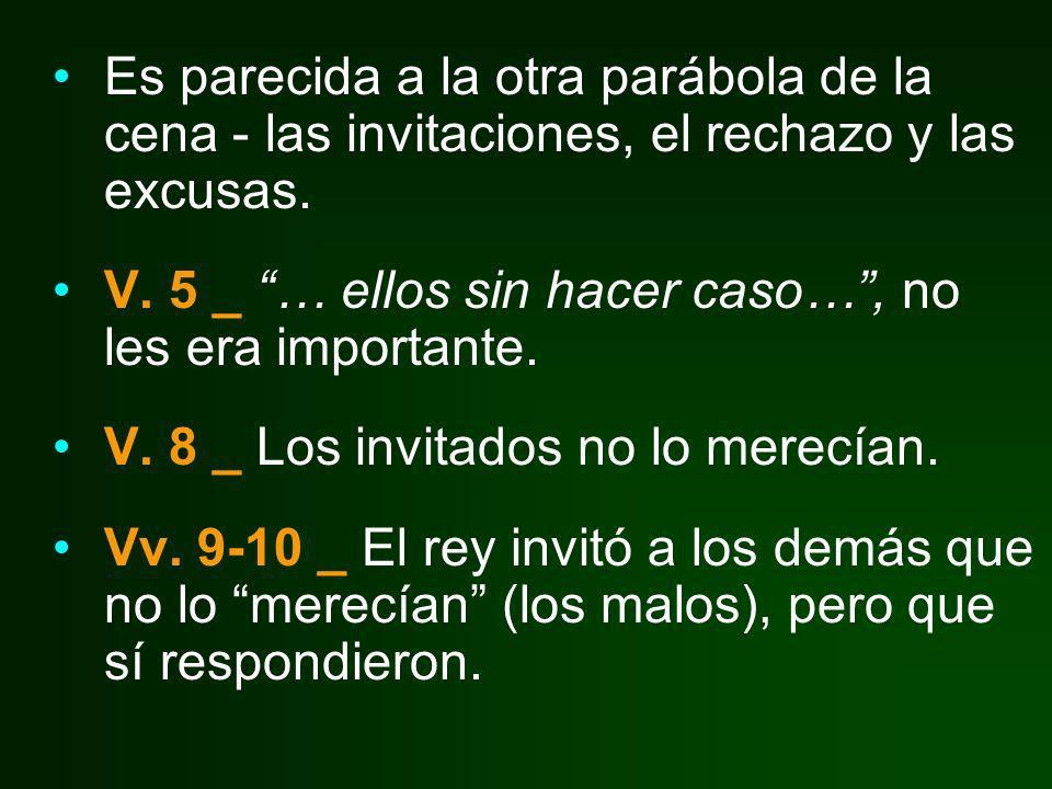 Es parecida a la otra parábola de la cena - las invitaciones, el rechazo y las excusas. V. 5 _ … ellos sin hacer caso…, no les era importante. V. 8 _