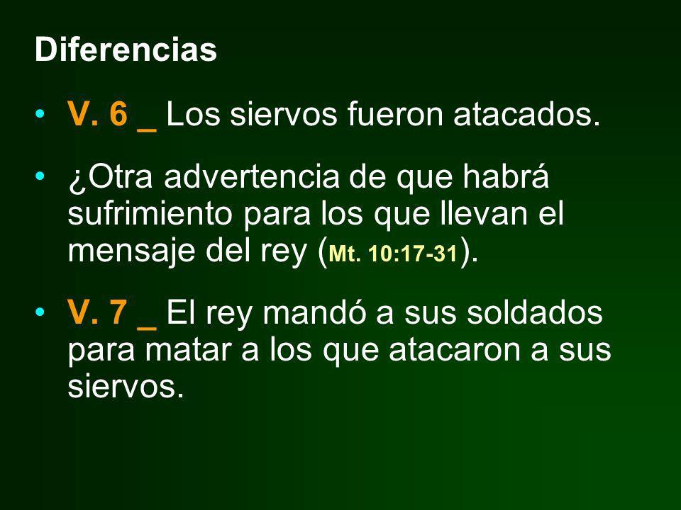 Diferencias V. 6 _ Los siervos fueron atacados. ¿Otra advertencia de que habrá sufrimiento para los que llevan el mensaje del rey ( Mt. 10:17-31 ). V.