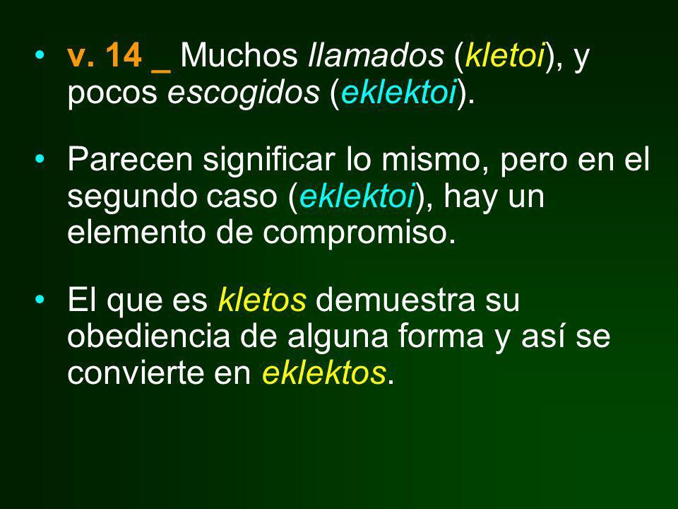 v. 14 _ Muchos llamados (kletoi), y pocos escogidos (eklektoi). Parecen significar lo mismo, pero en el segundo caso (eklektoi), hay un elemento de co