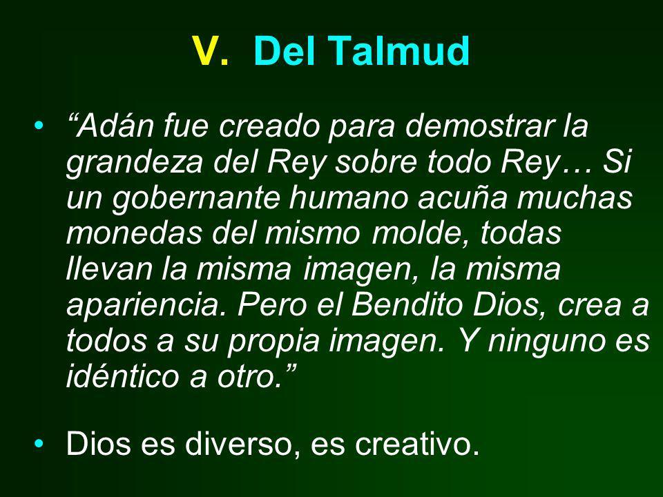 V. Del Talmud Adán fue creado para demostrar la grandeza del Rey sobre todo Rey… Si un gobernante humano acuña muchas monedas del mismo molde, todas l