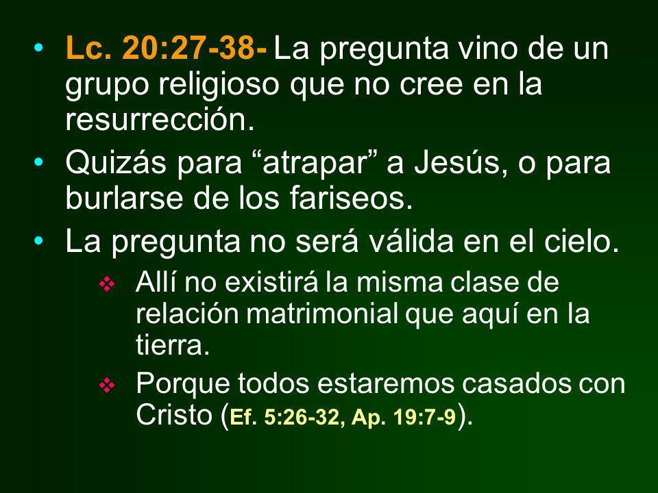 Lc. 20:27-38- La pregunta vino de un grupo religioso que no cree en la resurrección. Quizás para atrapar a Jesús, o para burlarse de los fariseos. La