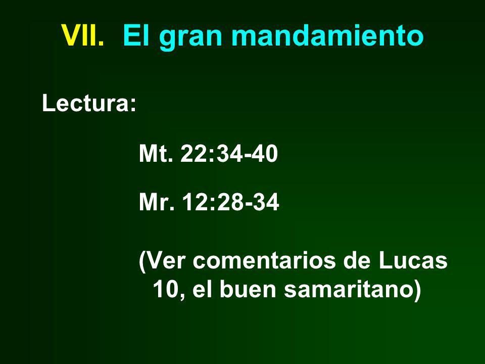 VII. El gran mandamiento Lectura: Mt. 22:34-40 Mr. 12:28-34 (Ver comentarios de Lucas 10, el buen samaritano)